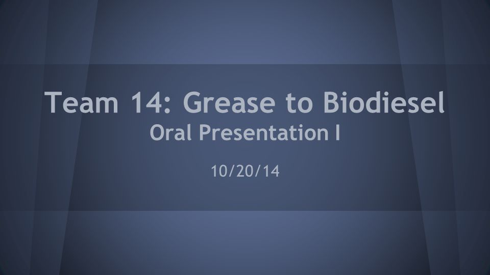 Team 14: Grease to Biodiesel Oral Presentation I 10/20/14