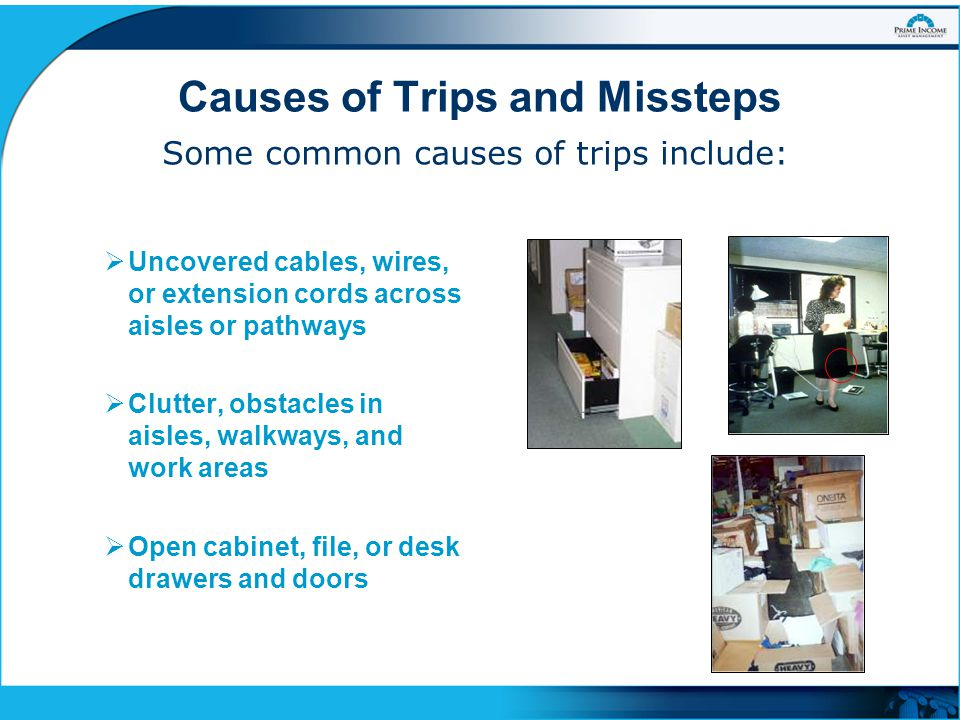 Causes of Trips and Missteps Some common causes of trips include:  Uncovered cables, wires, or extension cords across aisles or pathways  Clutter, o