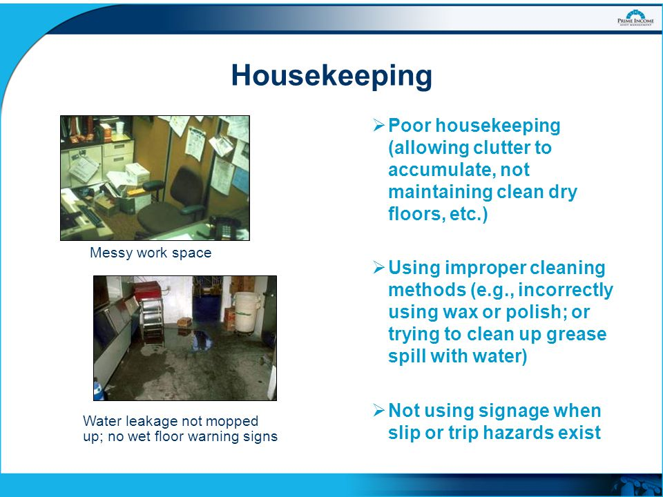 Housekeeping  Poor housekeeping (allowing clutter to accumulate, not maintaining clean dry floors, etc.)  Using improper cleaning methods (e.g., inc