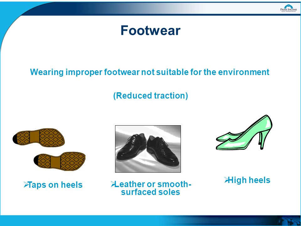 Wearing improper footwear not suitable for the environment  High heels  Leather or smooth- surfaced soles  Taps on heels (Reduced traction) Footwea