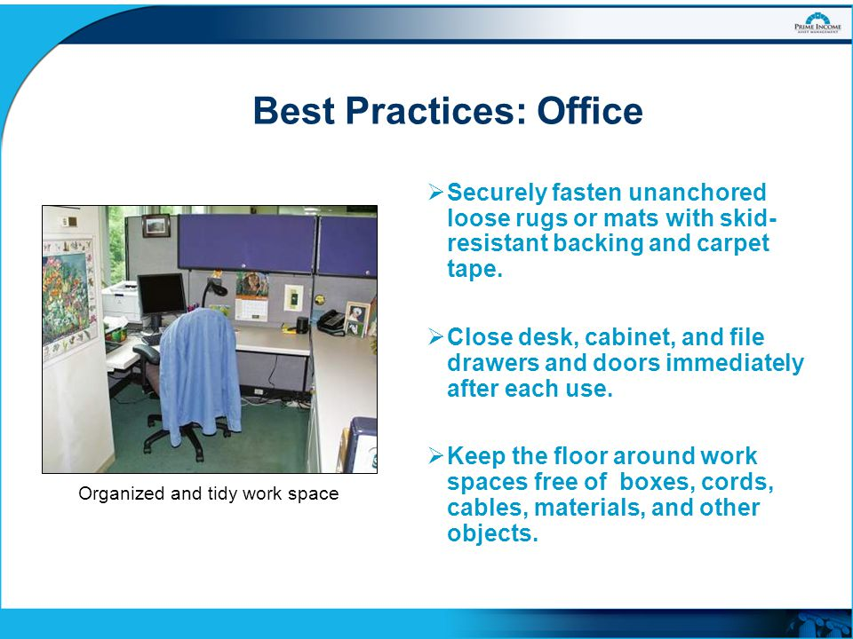 Best Practices: Office  Securely fasten unanchored loose rugs or mats with skid- resistant backing and carpet tape.  Close desk, cabinet, and file d