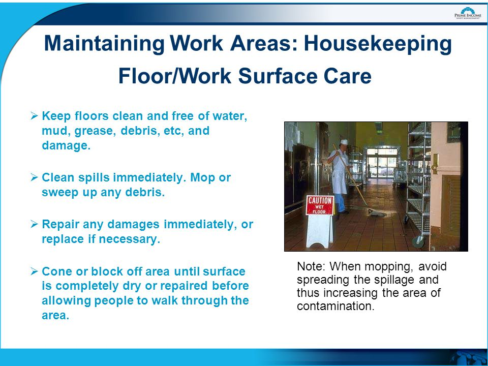Maintaining Work Areas: Housekeeping  Keep floors clean and free of water, mud, grease, debris, etc, and damage.  Clean spills immediately. Mop or s
