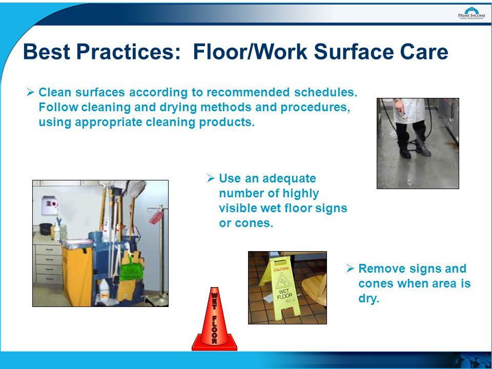 Best Practices: Floor/Work Surface Care  Clean surfaces according to recommended schedules. Follow cleaning and drying methods and procedures, using