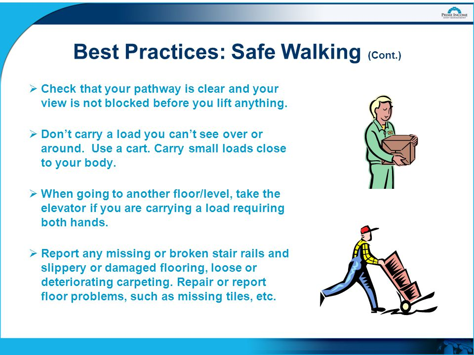 Best Practices: Safe Walking (Cont.)  Check that your pathway is clear and your view is not blocked before you lift anything.  Don't carry a load yo