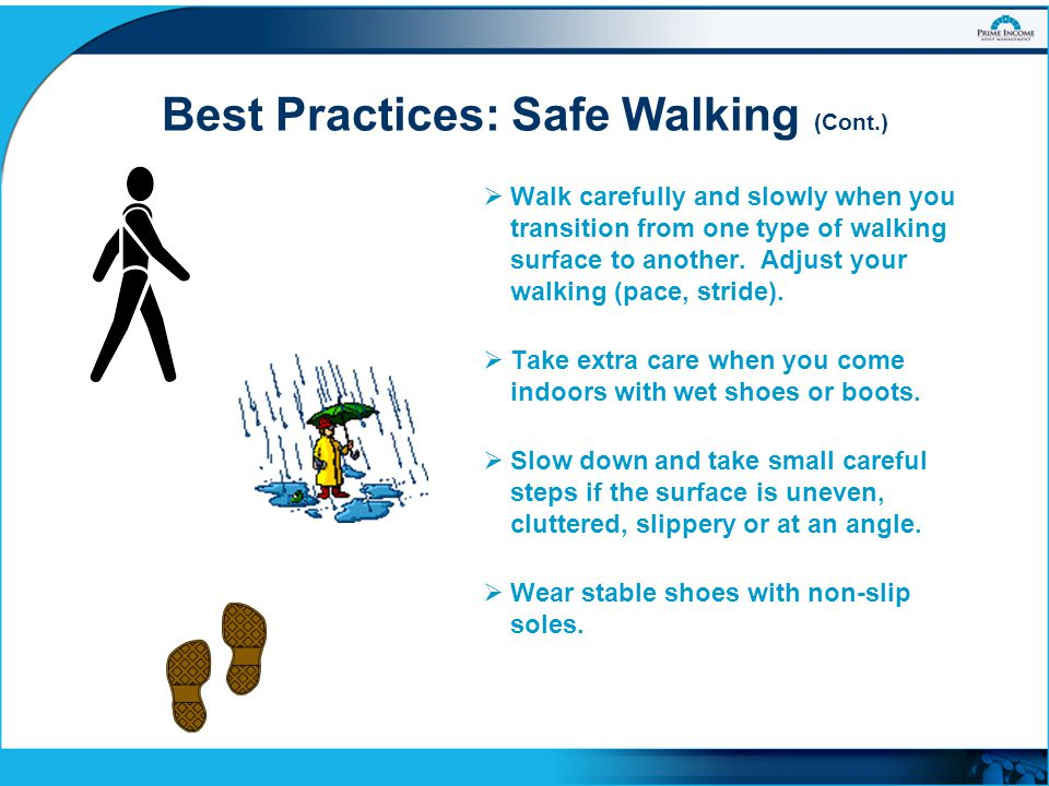 Best Practices: Safe Walking (Cont.)  Walk carefully and slowly when you transition from one type of walking surface to another. Adjust your walking