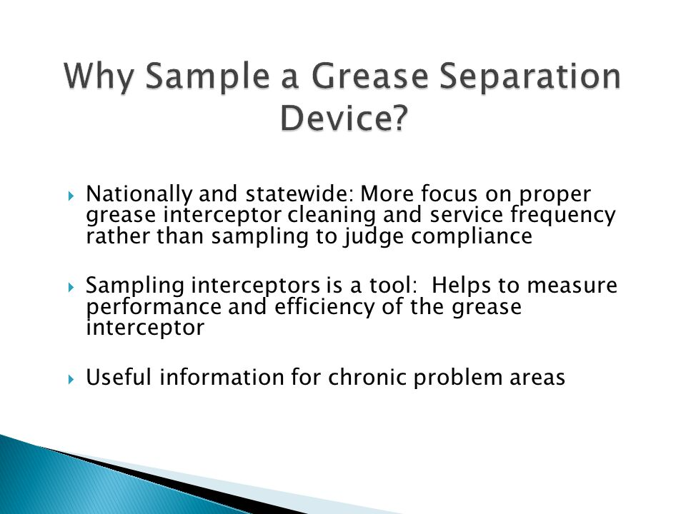  Nationally and statewide: More focus on proper grease interceptor cleaning and service frequency rather than sampling to judge compliance  Sampling interceptors is a tool: Helps to measure performance and efficiency of the grease interceptor  Useful information for chronic problem areas