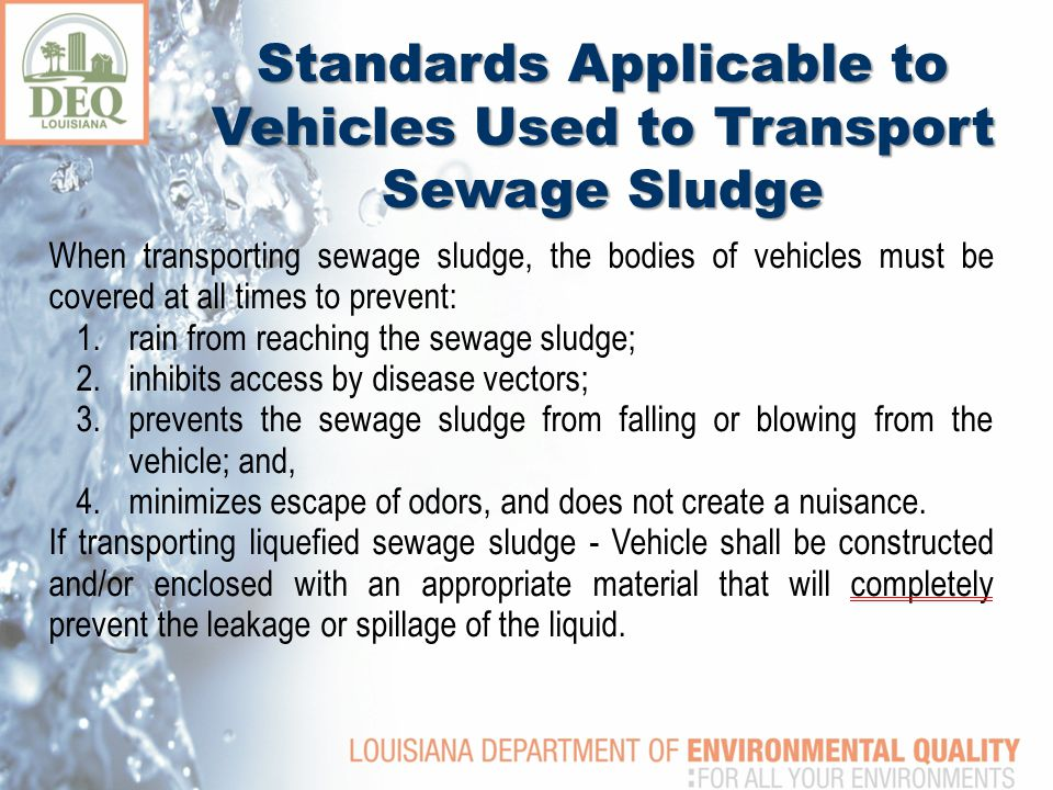 When transporting sewage sludge, the bodies of vehicles must be covered at all times to prevent: 1.rain from reaching the sewage sludge; 2.inhibits access by disease vectors; 3.prevents the sewage sludge from falling or blowing from the vehicle; and, 4.minimizes escape of odors, and does not create a nuisance.