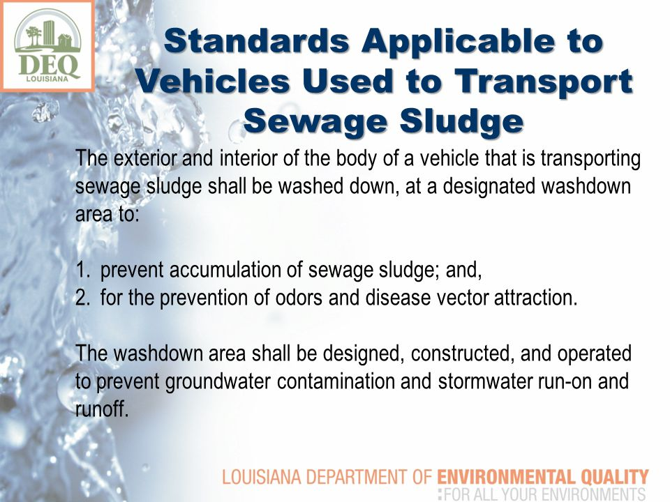 The exterior and interior of the body of a vehicle that is transporting sewage sludge shall be washed down, at a designated washdown area to: 1.prevent accumulation of sewage sludge; and, 2.for the prevention of odors and disease vector attraction.