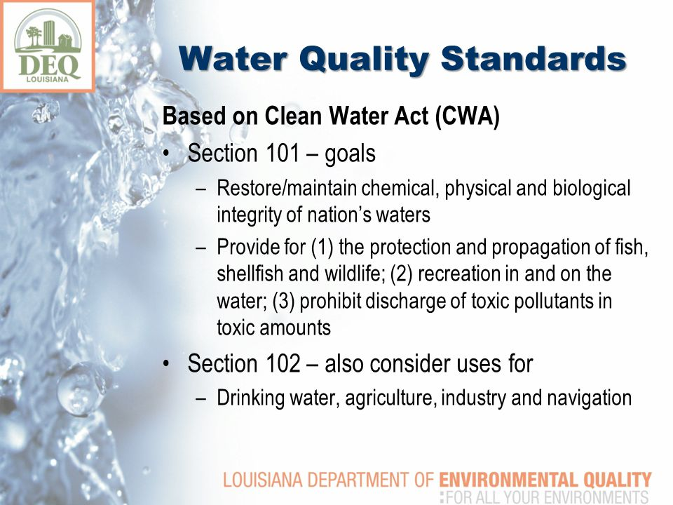 Water Quality Standards Based on Clean Water Act (CWA) Section 101 – goals –Restore/maintain chemical, physical and biological integrity of nation's waters –Provide for (1) the protection and propagation of fish, shellfish and wildlife; (2) recreation in and on the water; (3) prohibit discharge of toxic pollutants in toxic amounts Section 102 – also consider uses for –Drinking water, agriculture, industry and navigation
