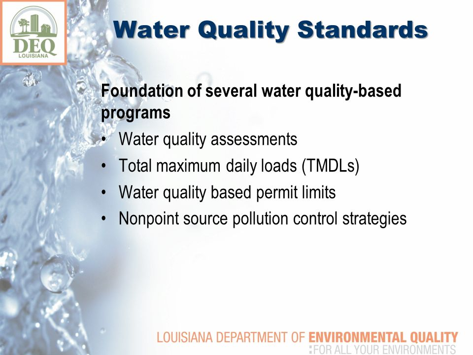 Water Quality Standards Foundation of several water quality-based programs Water quality assessments Total maximum daily loads (TMDLs) Water quality based permit limits Nonpoint source pollution control strategies