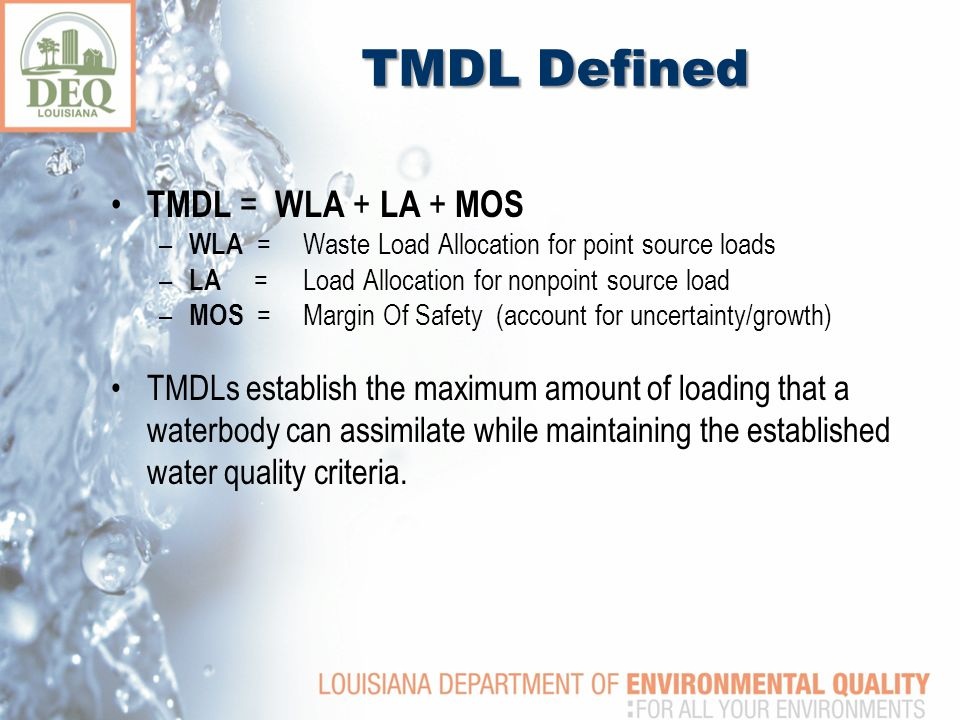TMDL Defined TMDL = WLA + LA + MOS – WLA =Waste Load Allocation for point source loads – LA =Load Allocation for nonpoint source load – MOS =Margin Of Safety (account for uncertainty/growth) TMDLs establish the maximum amount of loading that a waterbody can assimilate while maintaining the established water quality criteria.
