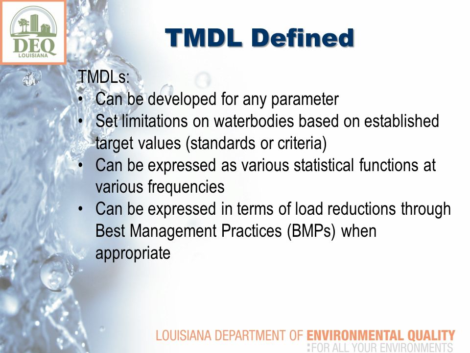 TMDL Defined TMDLs: Can be developed for any parameter Set limitations on waterbodies based on established target values (standards or criteria) Can be expressed as various statistical functions at various frequencies Can be expressed in terms of load reductions through Best Management Practices (BMPs) when appropriate