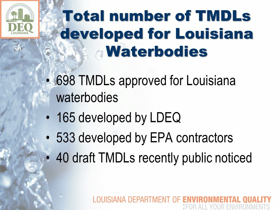 698 TMDLs approved for Louisiana waterbodies 165 developed by LDEQ 533 developed by EPA contractors 40 draft TMDLs recently public noticed Total number of TMDLs developed for Louisiana Waterbodies