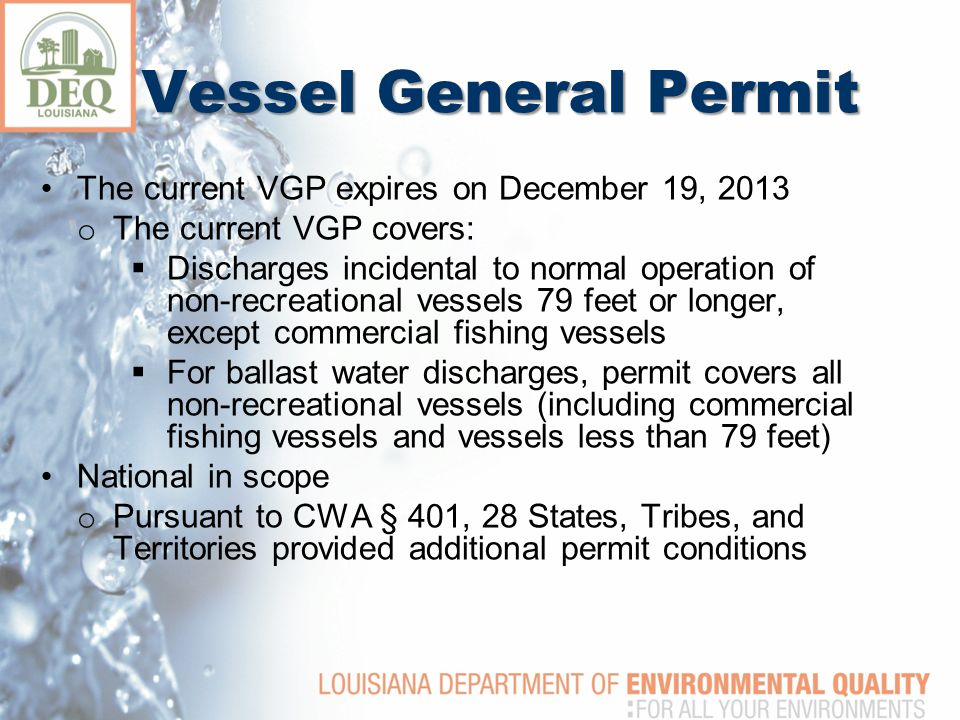 Vessel General Permit The current VGP expires on December 19, 2013 o The current VGP covers:  Discharges incidental to normal operation of non-recreational vessels 79 feet or longer, except commercial fishing vessels  For ballast water discharges, permit covers all non-recreational vessels (including commercial fishing vessels and vessels less than 79 feet) National in scope o Pursuant to CWA § 401, 28 States, Tribes, and Territories provided additional permit conditions