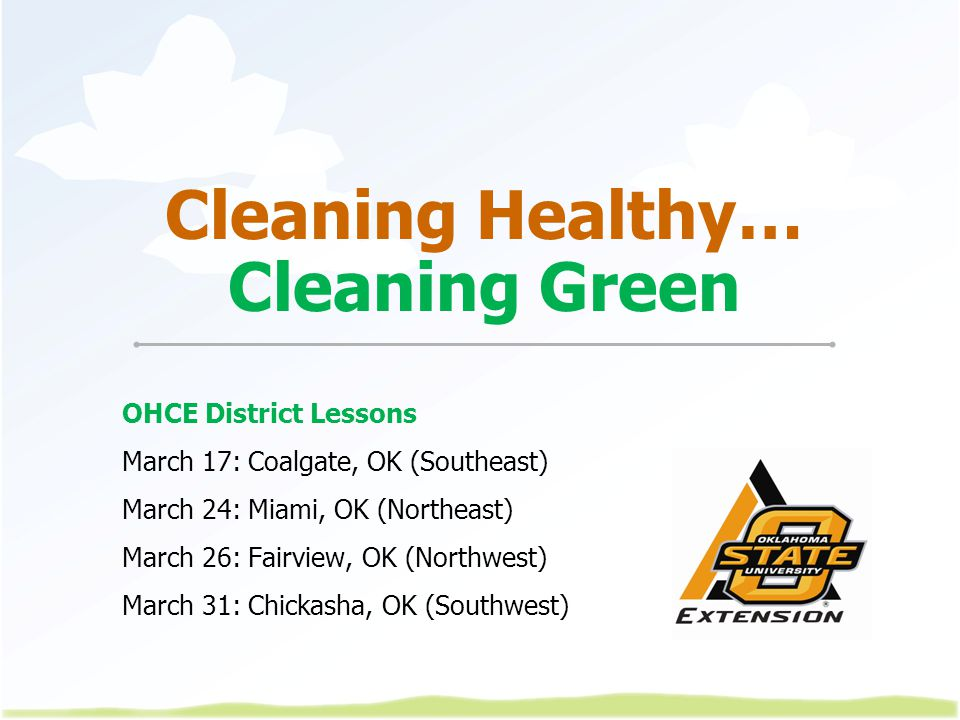 Cleaning Healthy… Cleaning Green OHCE District Lessons March 17: Coalgate, OK (Southeast) March 24: Miami, OK (Northeast) March 26: Fairview, OK (Northwest) March 31: Chickasha, OK (Southwest)