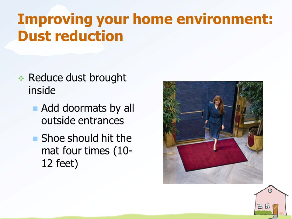 Improving your home environment: Dust reduction  Reduce dust brought inside Add doormats by all outside entrances Shoe should hit the mat four times (10- 12 feet)