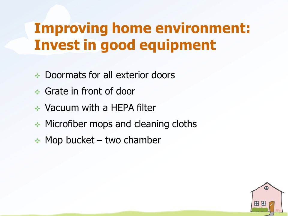 Improving home environment: Invest in good equipment  Doormats for all exterior doors  Grate in front of door  Vacuum with a HEPA filter  Microfiber mops and cleaning cloths  Mop bucket – two chamber