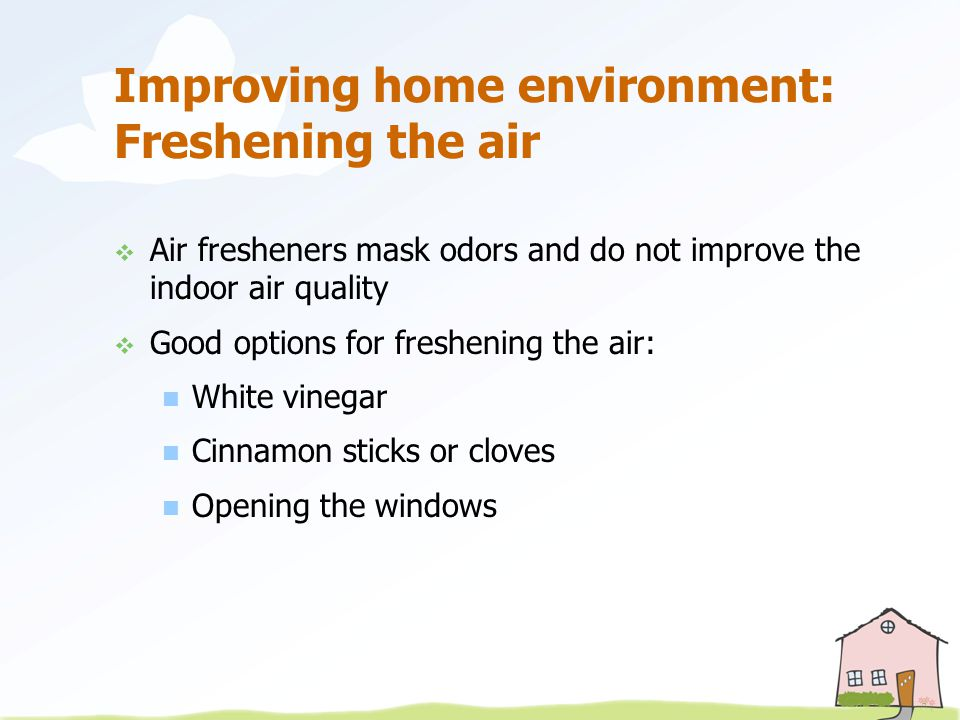 Improving home environment: Freshening the air  Air fresheners mask odors and do not improve the indoor air quality  Good options for freshening the air: White vinegar Cinnamon sticks or cloves Opening the windows