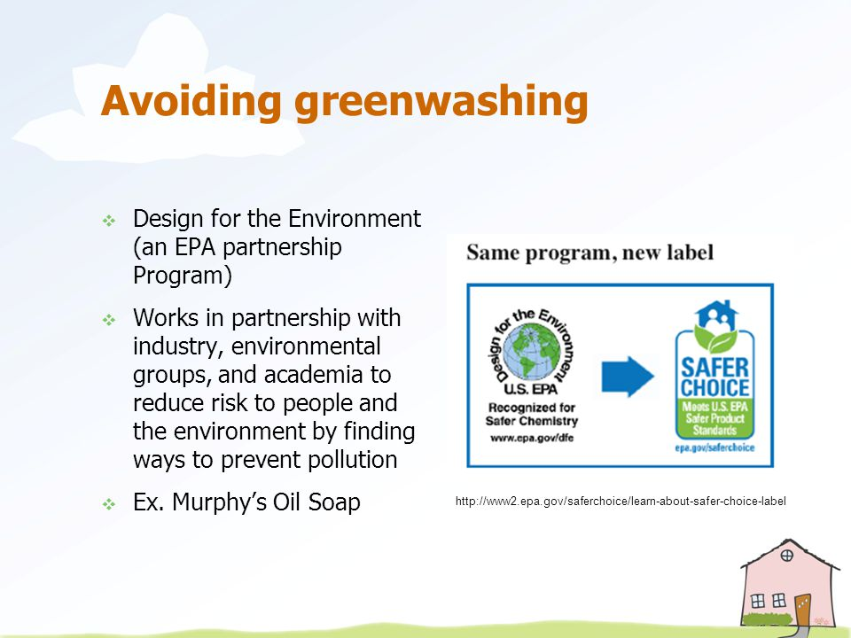 Avoiding greenwashing  Design for the Environment (an EPA partnership Program)  Works in partnership with industry, environmental groups, and academia to reduce risk to people and the environment by finding ways to prevent pollution  Ex.