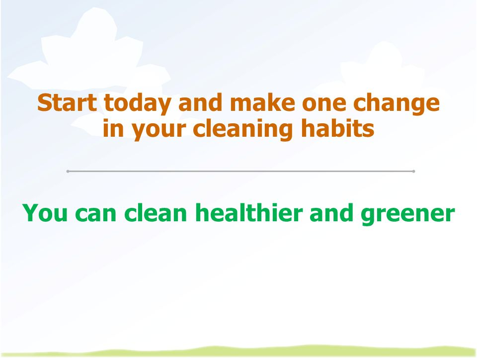 Start today and make one change in your cleaning habits You can clean healthier and greener
