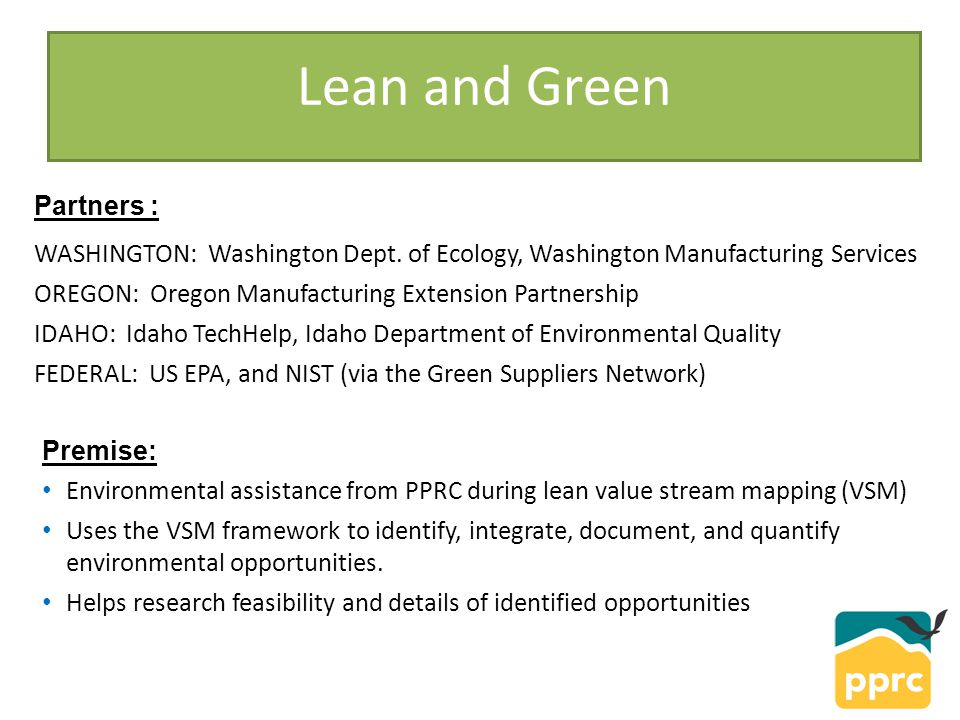 Lean and Green Premise: Environmental assistance from PPRC during lean value stream mapping (VSM) Uses the VSM framework to identify, integrate, document, and quantify environmental opportunities.