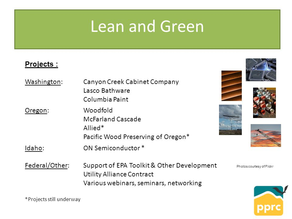 Lean and Green Projects : Washington: Canyon Creek Cabinet Company Lasco Bathware Columbia Paint Oregon: Woodfold McFarland Cascade Allied* Pacific Wood Preserving of Oregon* Idaho: ON Semiconductor * Federal/Other: Support of EPA Toolkit & Other Development Utility Alliance Contract Various webinars, seminars, networking *Projects still underway Photos courtesy of Flickr