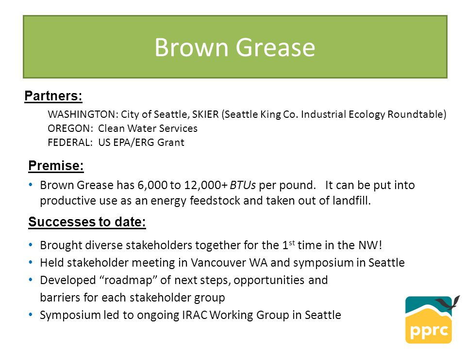 Brown Grease Premise: Brown Grease has 6,000 to 12,000+ BTUs per pound. It can be put into productive use as an energy feedstock and taken out of land