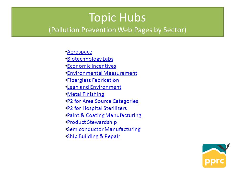 Topic Hubs (Pollution Prevention Web Pages by Sector) Aerospace Biotechnology Labs Economic Incentives Environmental Measurement Fiberglass Fabrication Lean and Environment Metal Finishing P2 for Area Source Categories P2 for Hospital Sterilizers Paint & Coating Manufacturing Product Stewardship Semiconductor Manufacturing Ship Building & Repair