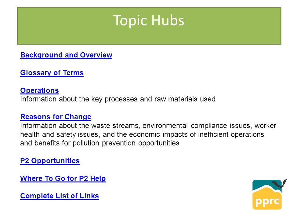 Topic Hubs Background and Overview Glossary of Terms Operations Operations Information about the key processes and raw materials used Reasons for Change Reasons for Change Information about the waste streams, environmental compliance issues, worker health and safety issues, and the economic impacts of inefficient operations and benefits for pollution prevention opportunities P2 Opportunities Where To Go for P2 Help Complete List of Links