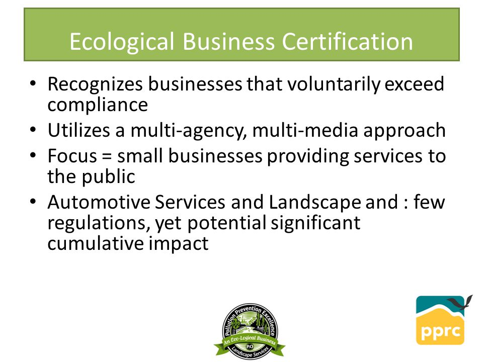 Ecological Business Certification Recognizes businesses that voluntarily exceed compliance Utilizes a multi-agency, multi-media approach Focus = small businesses providing services to the public Automotive Services and Landscape and : few regulations, yet potential significant cumulative impact