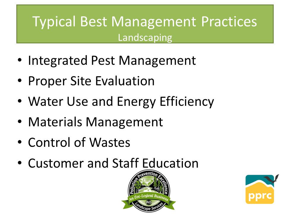 Typical Best Management Practices Landscaping Integrated Pest Management Proper Site Evaluation Water Use and Energy Efficiency Materials Management Control of Wastes Customer and Staff Education