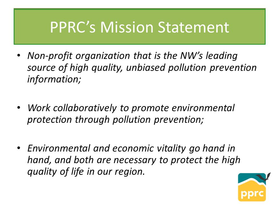 PPRC Non-profit organization that is the NW's leading source of high quality, unbiased pollution prevention information; Work collaboratively to promote environmental protection through pollution prevention; Environmental and economic vitality go hand in hand, and both are necessary to protect the high quality of life in our region.