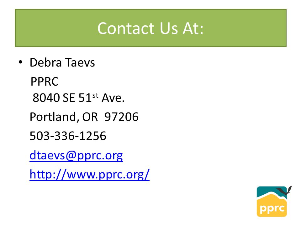 Contact Us At: Debra Taevs PPRC 8040 SE 51 st Ave. Portland, OR 97206 503-336-1256 dtaevs@pprc.org http://www.pprc.org/