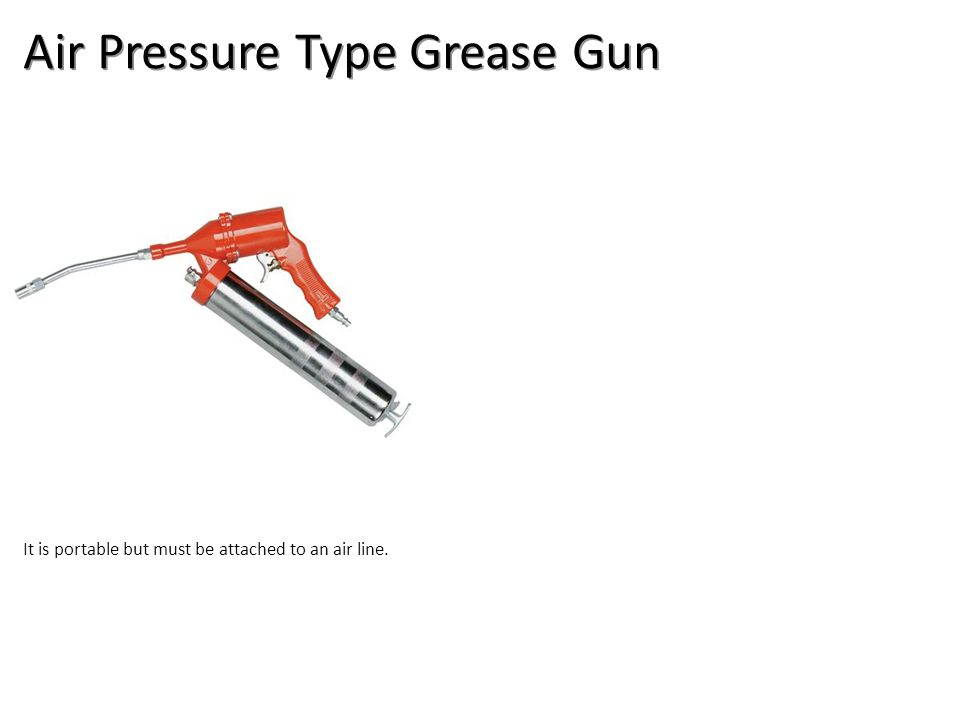Air Pressure Type Grease Gun It is portable but must be attached to an air line.