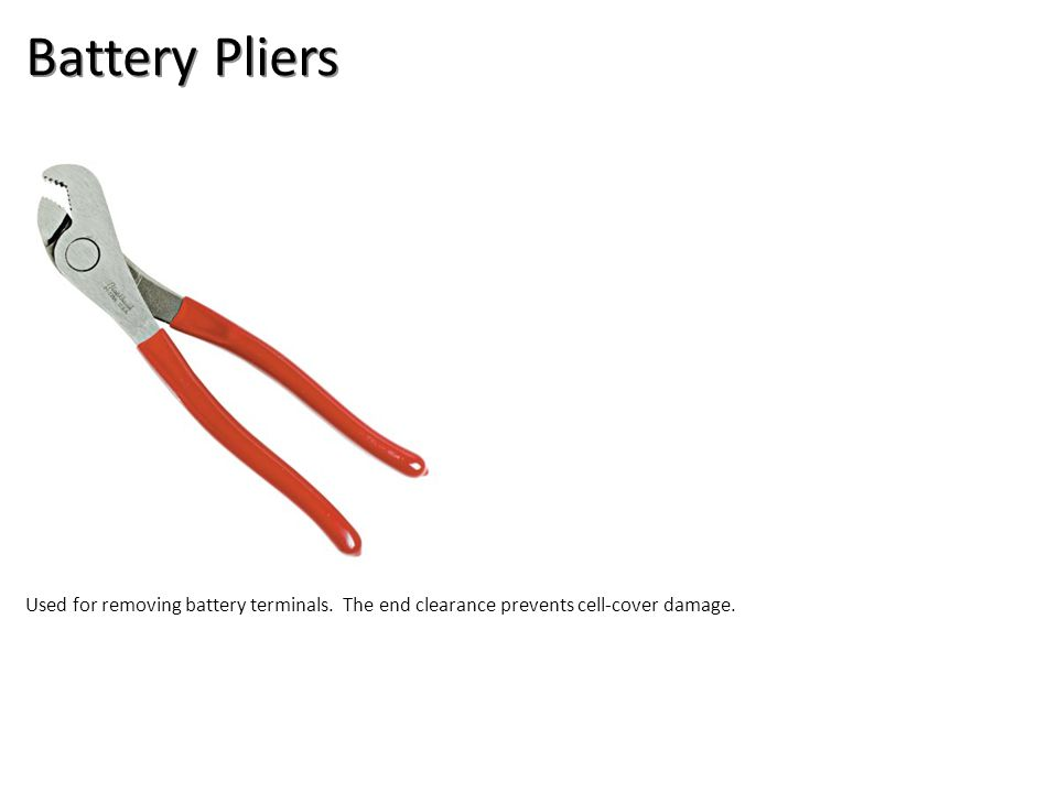 Battery Pliers Used for removing battery terminals. The end clearance prevents cell-cover damage.