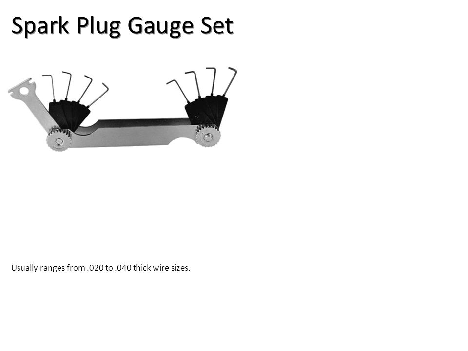 Spark Plug Gauge Set Usually ranges from.020 to.040 thick wire sizes.