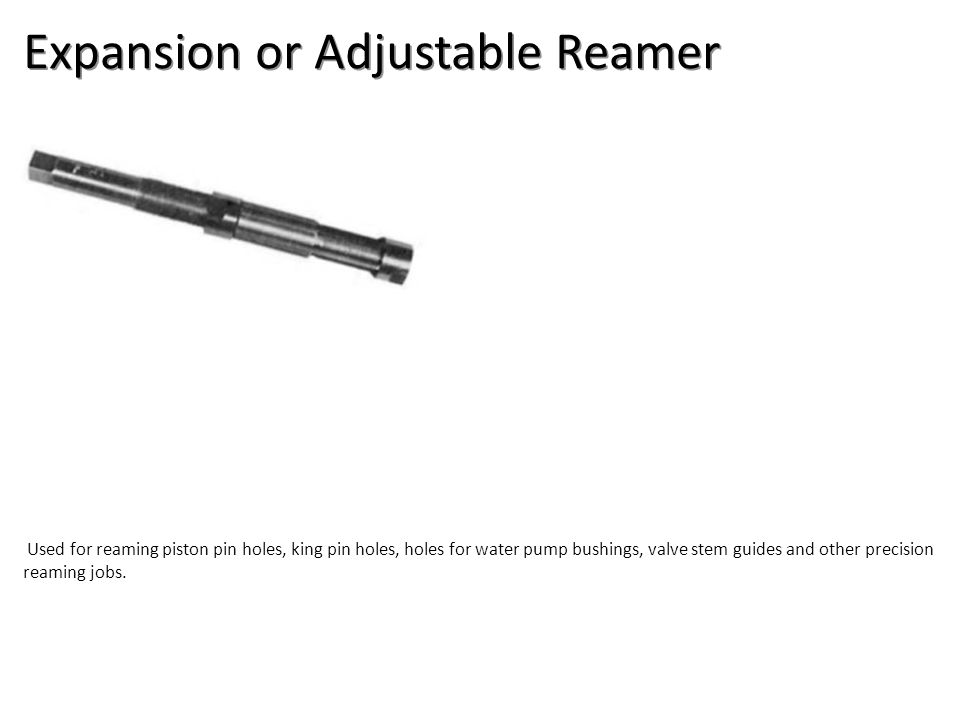 Expansion or Adjustable Reamer Used for reaming piston pin holes, king pin holes, holes for water pump bushings, valve stem guides and other precision reaming jobs.
