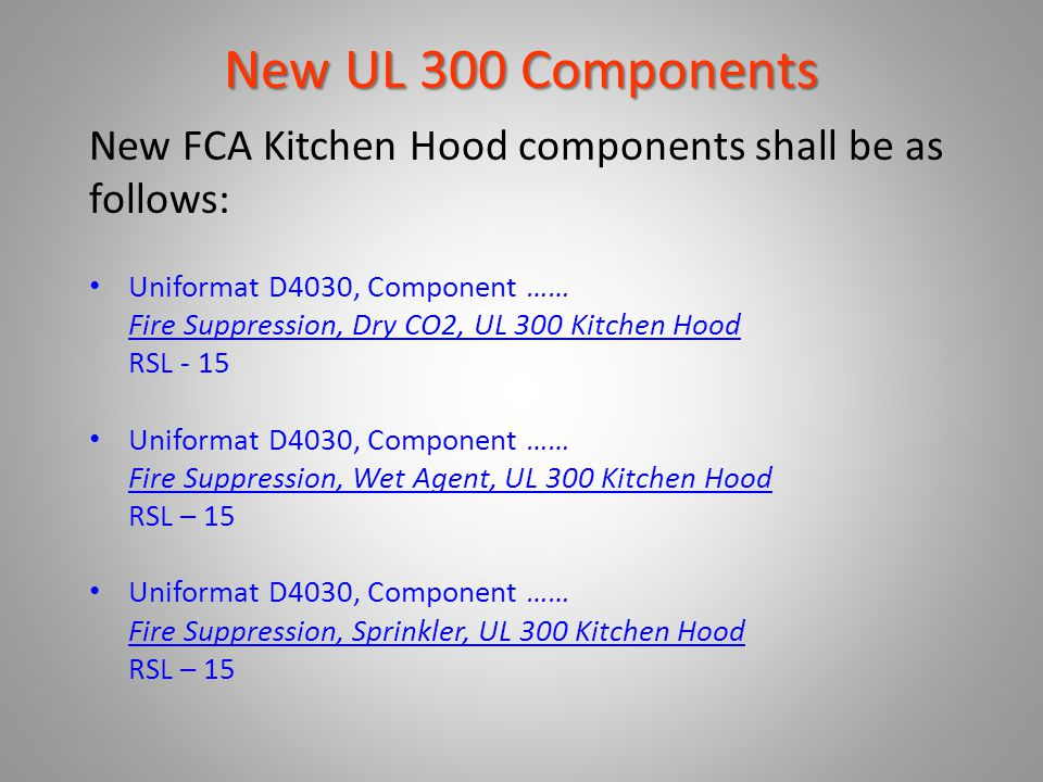 New UL 300 Components New FCA Kitchen Hood components shall be as follows: Uniformat D4030, Component …… Fire Suppression, Dry CO2, UL 300 Kitchen Hoo