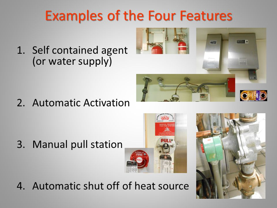 Examples of the Four Features 1.Self contained agent (or water supply) 2.Automatic Activation 3.Manual pull station 4.Automatic shut off of heat sourc