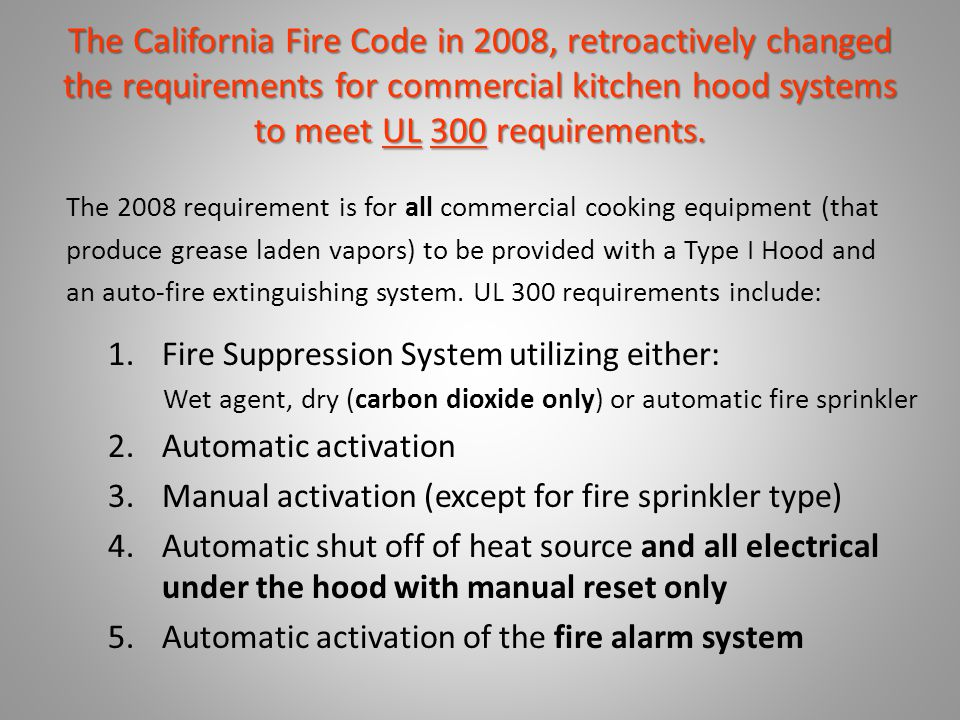 The California Fire Code in 2008, retroactively changed the requirements for commercial kitchen hood systems to meet UL 300 requirements. The 2008 req