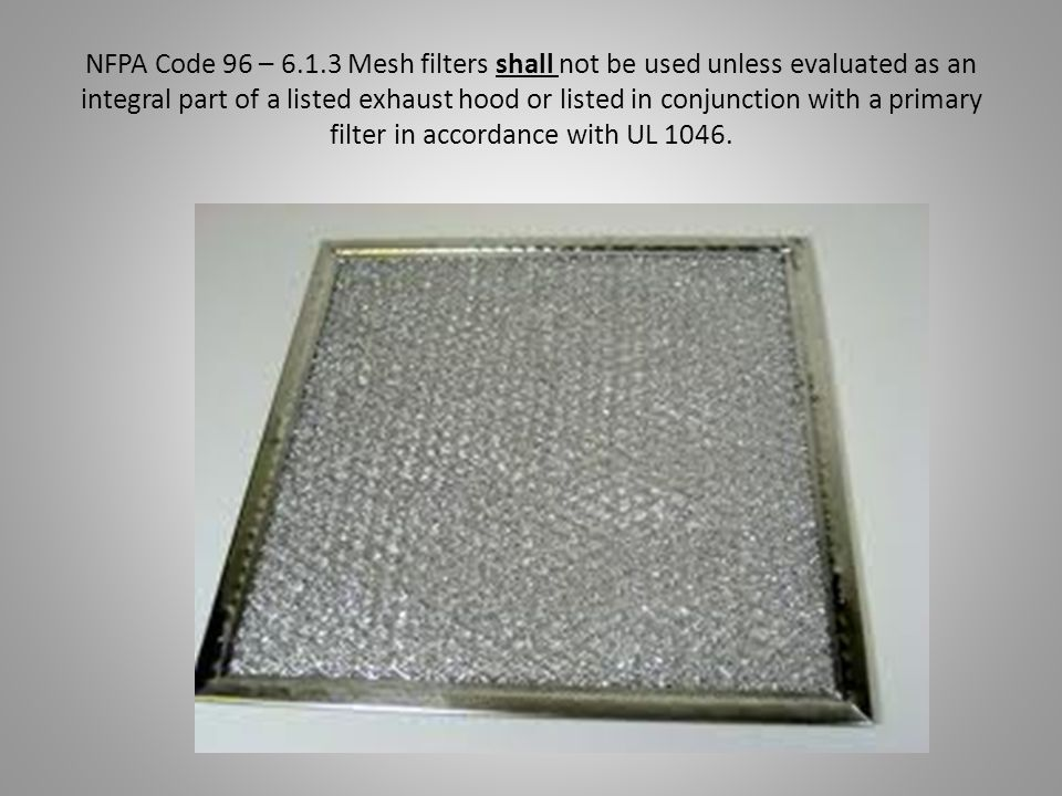NFPA Code 96 – 6.1.3 Mesh filters shall not be used unless evaluated as an integral part of a listed exhaust hood or listed in conjunction with a primary filter in accordance with UL 1046.