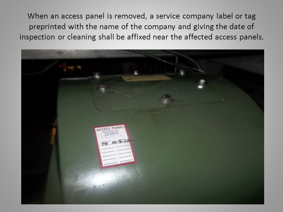When an access panel is removed, a service company label or tag preprinted with the name of the company and giving the date of inspection or cleaning shall be affixed near the affected access panels.