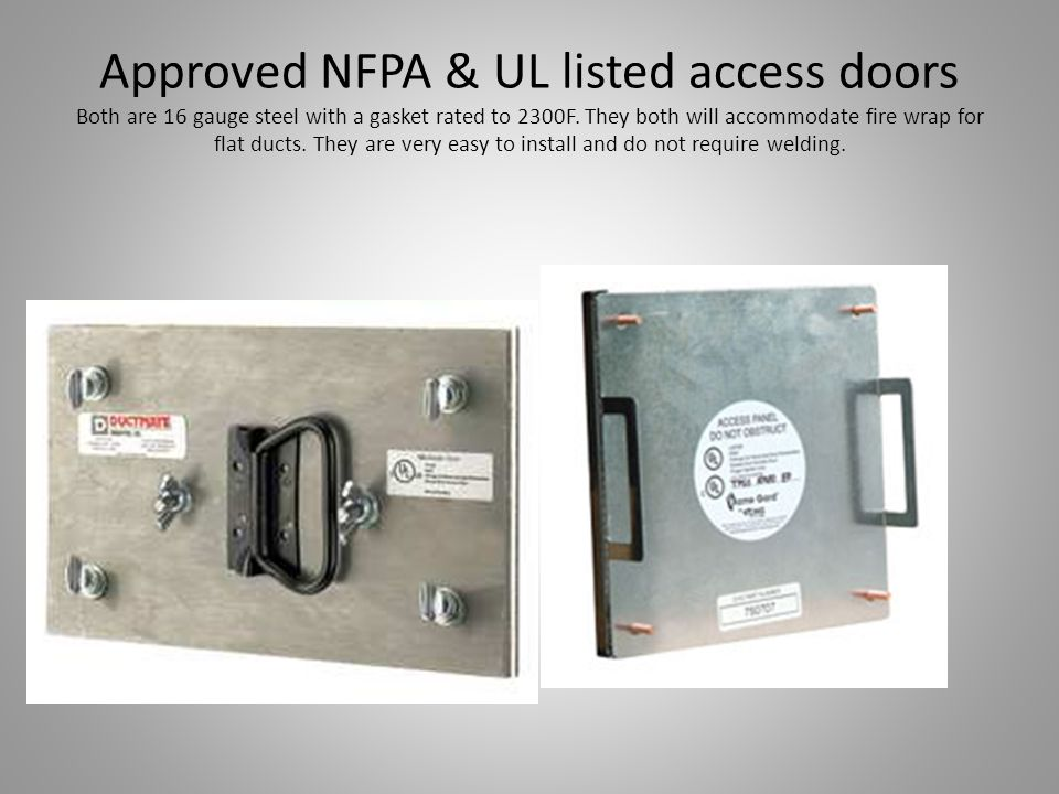 Approved NFPA & UL listed access doors Both are 16 gauge steel with a gasket rated to 2300F.
