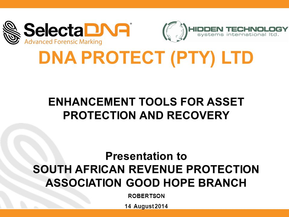 DNA PROTECT (PTY) LTD ENHANCEMENT TOOLS FOR ASSET PROTECTION AND RECOVERY Presentation to SOUTH AFRICAN REVENUE PROTECTION ASSOCIATION GOOD HOPE BRANCH ROBERTSON 14 August 2014