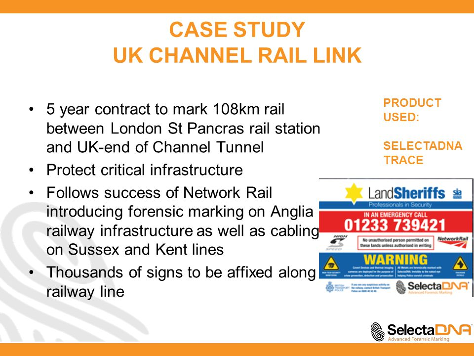 CASE STUDY UK CHANNEL RAIL LINK 5 year contract to mark 108km rail between London St Pancras rail station and UK-end of Channel Tunnel Protect critical infrastructure Follows success of Network Rail introducing forensic marking on Anglia railway infrastructure as well as cabling on Sussex and Kent lines Thousands of signs to be affixed along railway line PRODUCT USED: SELECTADNA TRACE