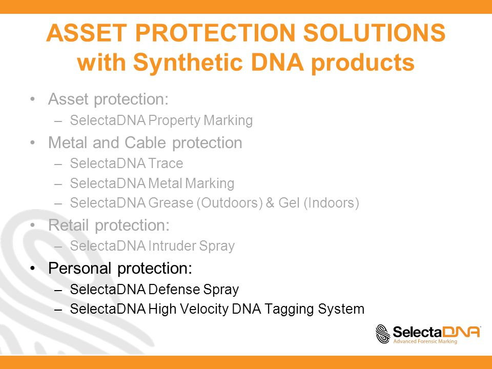 ASSET PROTECTION SOLUTIONS with Synthetic DNA products Asset protection: –SelectaDNA Property Marking Metal and Cable protection –SelectaDNA Trace –SelectaDNA Metal Marking –SelectaDNA Grease (Outdoors) & Gel (Indoors) Retail protection: –SelectaDNA Intruder Spray Personal protection: –SelectaDNA Defense Spray –SelectaDNA High Velocity DNA Tagging System