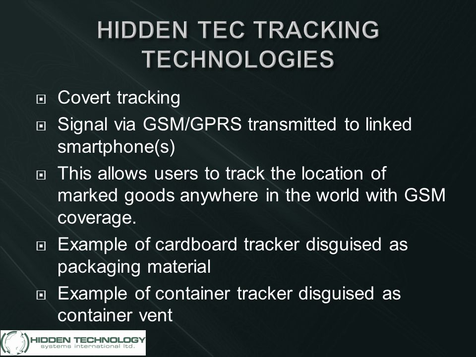  Covert tracking  Signal via GSM/GPRS transmitted to linked smartphone(s)  This allows users to track the location of marked goods anywhere in the world with GSM coverage.