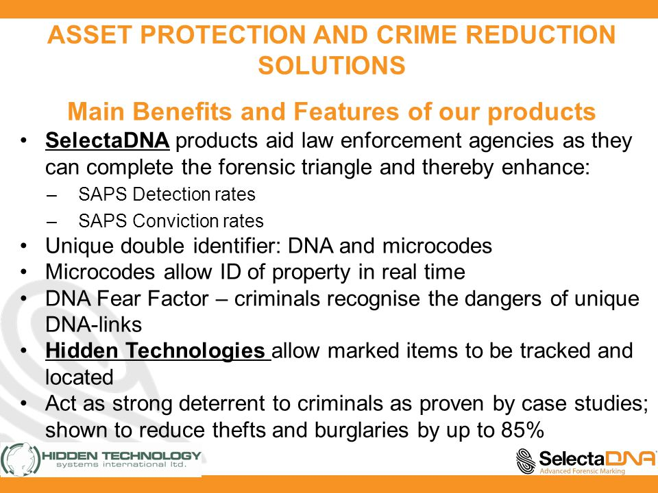 ASSET PROTECTION AND CRIME REDUCTION SOLUTIONS Main Benefits and Features of our products SelectaDNA products aid law enforcement agencies as they can complete the forensic triangle and thereby enhance: –SAPS Detection rates –SAPS Conviction rates Unique double identifier: DNA and microcodes Microcodes allow ID of property in real time DNA Fear Factor – criminals recognise the dangers of unique DNA-links Hidden Technologies allow marked items to be tracked and located Act as strong deterrent to criminals as proven by case studies; shown to reduce thefts and burglaries by up to 85%