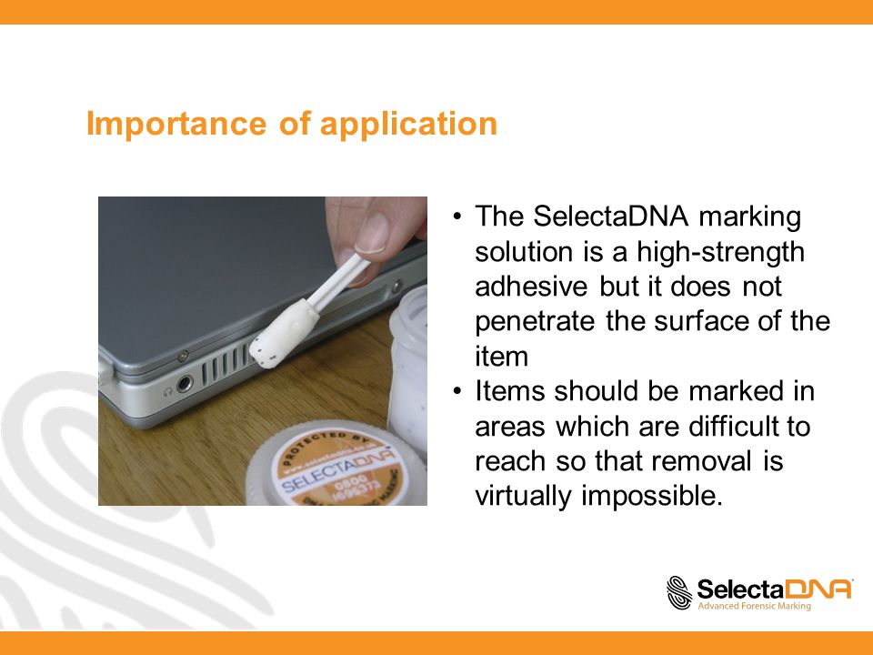 Importance of application The SelectaDNA marking solution is a high-strength adhesive but it does not penetrate the surface of the item Items should be marked in areas which are difficult to reach so that removal is virtually impossible.