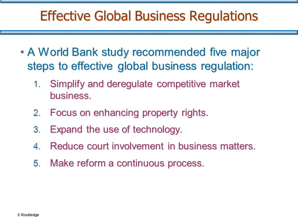 Effective Global Business Regulations A World Bank study recommended five major steps to effective global business regulation:A World Bank study recommended five major steps to effective global business regulation: 1.